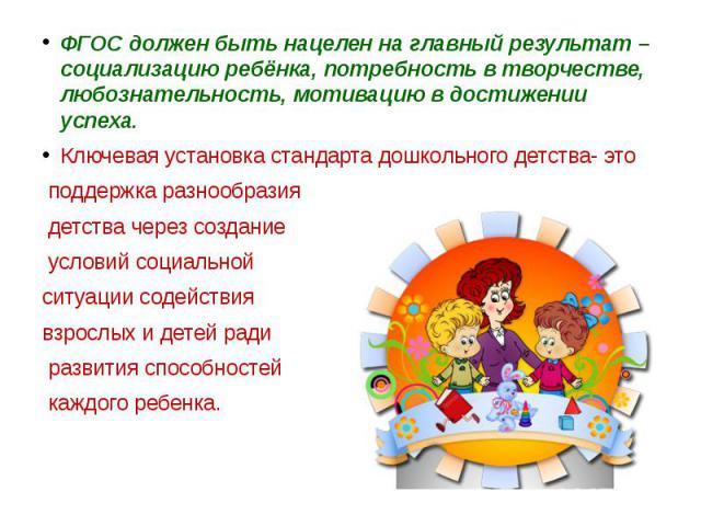 ФГОС должен быть нацелен на главный результат – социализацию ребёнка, потребность в творчестве, любознательность, мотивацию в достижении успеха. ФГОС должен быть нацелен на главный результат – социализацию ребёнка, потребность в творчестве, любознат…