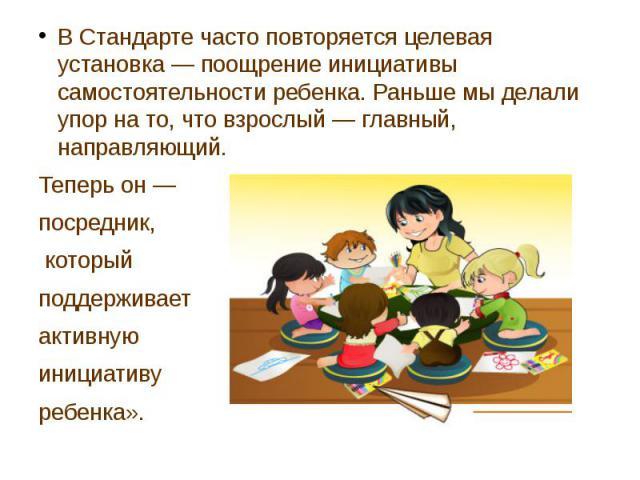 В Стандарте часто повторяется целевая установка —поощрение инициативы самостоятельности ребенка. Раньше мы делали упор на то, что взрослый —главный, направляющий. В Стандарте часто повторяется целевая установка —поощрение инициатив…