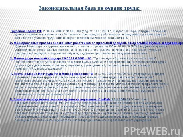 Законодательная база по охране труда: Законодательная база по охране труда: Трудовой Кодекс РФот 30.06. 2006 г. № 90 – ФЗ (ред. от 28.12.2013 г.) Раздел 10. Охрана труда. Положения данного раздела направлены на обеспечение прав каж…