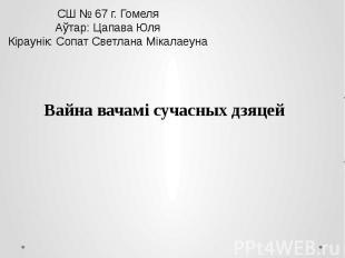 СШ № 67 г. Гомеля Аўтар: Цапава Юля Кiраунiк: Сопат Светлана Мiкалаеуна