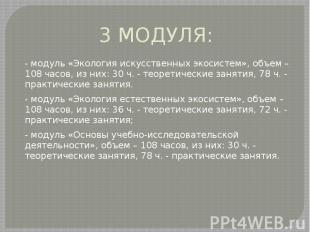 3 МОДУЛЯ: - модуль «Экология искусственных экосистем», объем – 108 часов, из них