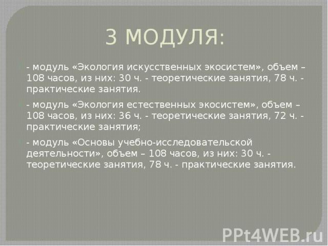 3 МОДУЛЯ: - модуль «Экология искусственных экосистем», объем – 108 часов, из них: 30 ч. - теоретические занятия, 78 ч. - практические занятия. - модуль «Экология естественных экосистем», объем – 108 часов, из них: 36 ч. - теоретические занятия, 72 ч…