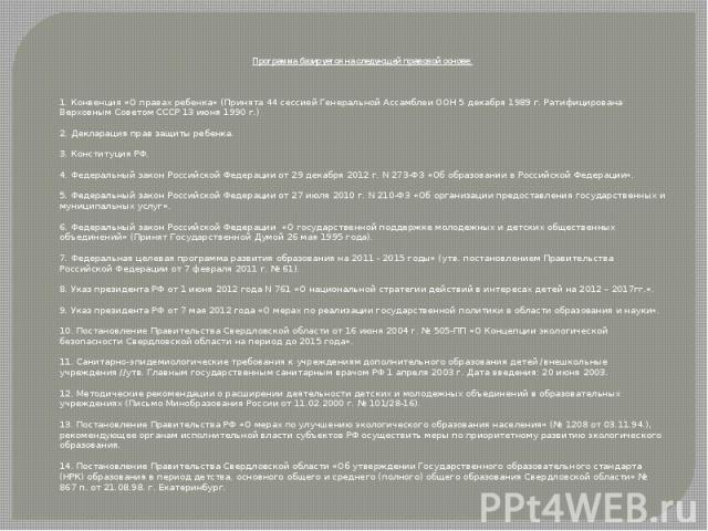 Программа базируется на следующей правовой основе:  1. Конвенция «О правах ребенка» (Принята 44 сессией Генеральной Ассамблеи ООН 5 декабря 1989 г. Ратифицирована Верховным Советом СССР 13 июня 1990 г.) 2. Декларация прав защиты ребенка. 3. Ко…