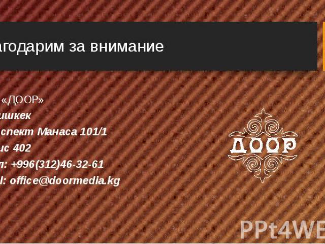 ОФ «ДООР» ОФ «ДООР» г.Бишкек Проспект Манаса 101/1 Офис 402 тел: +996(312)46-32-61 mail: office@doormedia.kg