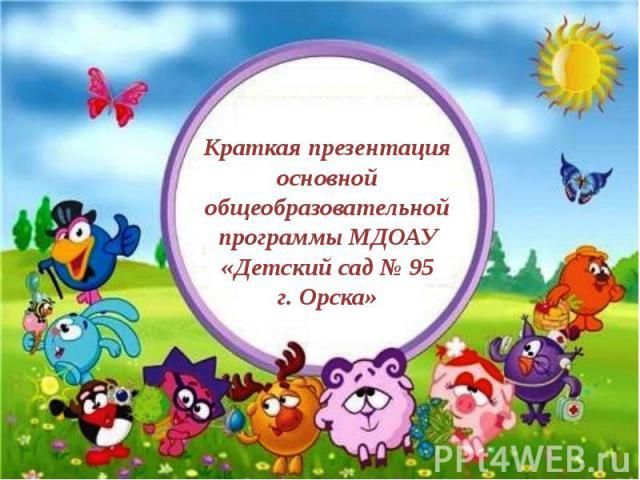 Краткая презентация основной общеобразовательной программы МДОАУ «Детский сад № 95 г. Орска»