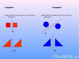 I вариант II вариант Какие фигуры симметричны относительно прямой а?