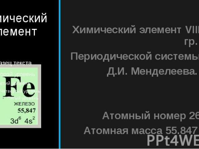 Химический элемент Химический элемент VIII гр. Периодической системы Д.И. Менделеева. Атомный номер 26 Атомная масса 55.847