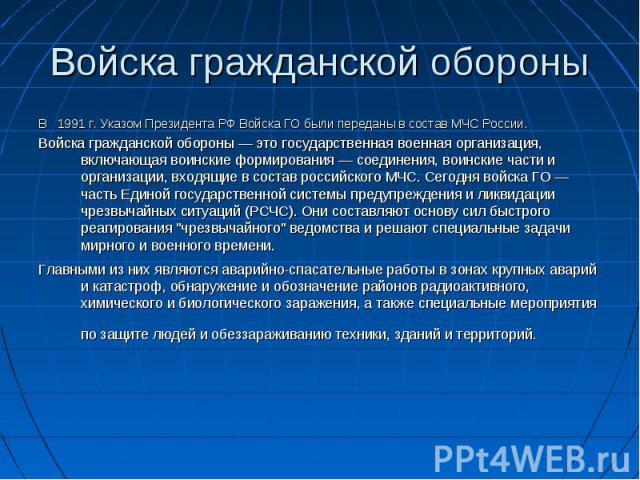 В  1991 г. Указом Президента РФ Войска ГО были переданы в состав МЧС России. В  1991 г. Указом Президента РФ Войска ГО были переданы в состав МЧС России. Войска гражданской обороны — это государственная военная организация, включающая во…