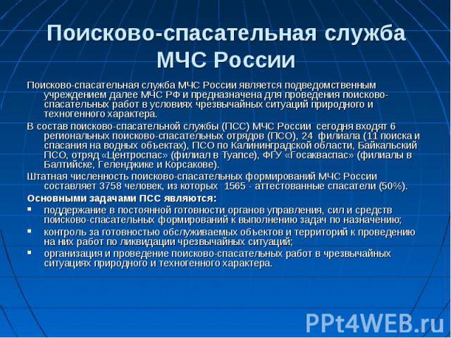 Поисково-спасательная службаМЧС Россииявляется подведомственным учреждением далее МЧС РФ и предназначена для проведения поисково-спасательных работ в условиях чрезвычайных ситуаций природного и техногенного характера. Поисково-спасательн…