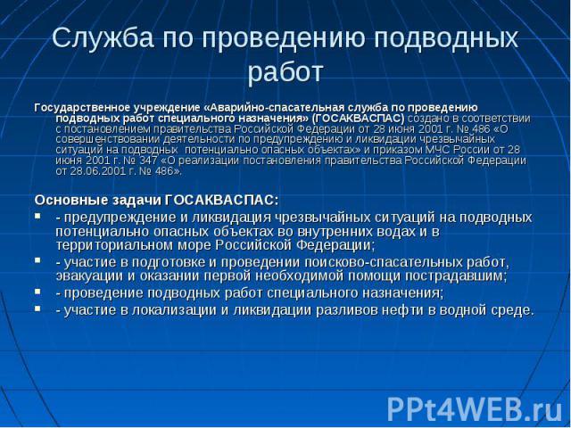Государственное учреждение «Аварийно-спасательная служба по проведению подводных работ специального назначения» (ГОСАКВАСПАС) создано в соответствии с постановлением правительства Российской Федерации от 28 июня 2001 г. № 486 «О совершенствовании де…