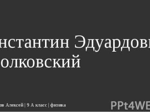 Константин Эдуардович Циолковский Кондрашов Алексей | 9 А класс | физика