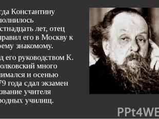 Когда Константину исполнилось шестнадцать лет, отец отправил его в Москву к свое