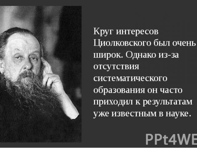 Круг интересов Циолковского был очень широк. Однако из-за отсутствия систематического образования он часто приходил к результатам уже известным в науке. Круг интересов Циолковского был очень широк. Однако из-за отсутствия систематического образовани…