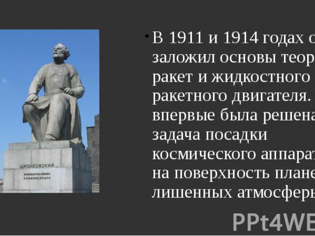 В 1911 и 1914 годах он заложил основы теории ракет и жидкостного ракетного двигателя. Им впервые была решена задача посадки космического аппарата на поверхность планет, лишенных атмосферы. В 1911 и 1914 годах он заложил основы теории ракет и жидкост…