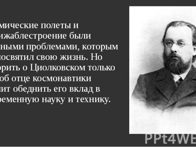 Космические полеты и дирижаблестроение были главными проблемами, которым он посвятил свою жизнь. Но говорить о Циолковском только как об отце космонавтики значит обеднить его вклад в современную науку и технику. Космические полеты и дирижаблестроени…
