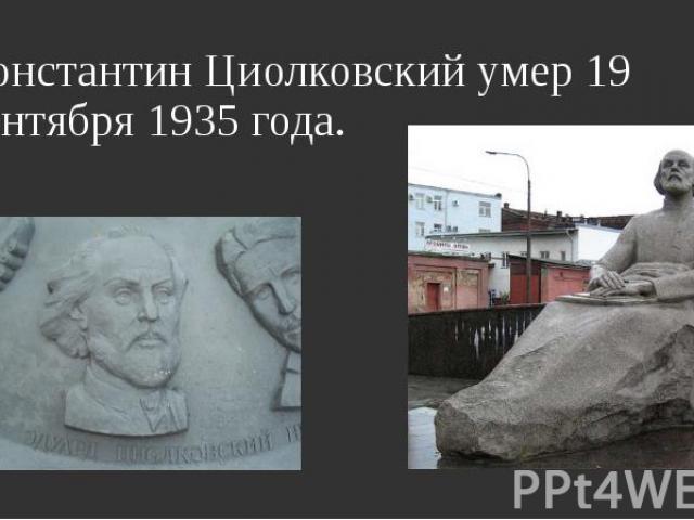 Константин Циолковский умер 19 сентября 1935 года. Константин Циолковский умер 19 сентября 1935 года.