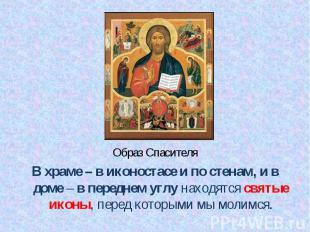 Образ Спасителя Образ Спасителя В храме – в иконостасе и по стенам, и в доме – в