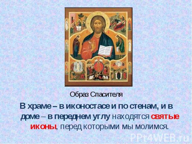 Образ Спасителя Образ Спасителя В храме – в иконостасе и по стенам, и в доме – в переднем углу находятся святые иконы, перед которыми мы молимся.