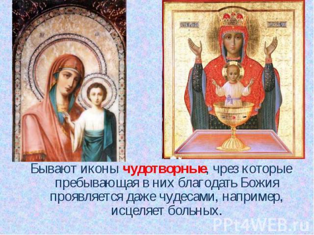 Бывают иконы чудотворные, чрез которые пребывающая в них благодать Божия проявляется даже чудесами, например, исцеляет больных. Бывают иконы чудотворные, чрез которые пребывающая в них благодать Божия проявляется даже чудесами, например, исцеляет больных.