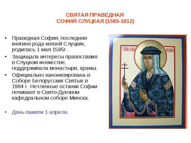 Праведная София, последняя княгиня рода князей Слуцких, родилась 1 мая 1585г. Праведная София, последняя княгиня рода князей Слуцких, родилась 1 мая 1585г. Защищала интересы православия в Слуцком княжестве, поддерживала монастыри, храмы. Официально …