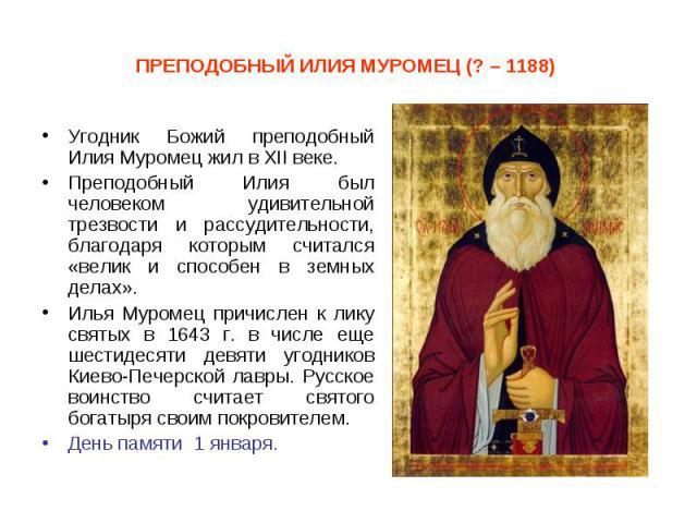 Угодник Божий преподобный Илия Муромец жил в XII веке. Угодник Божий преподобный Илия Муромец жил в XII веке. Преподобный Илия был человеком удивительной трезвости и рассудительности, благодаря которым считался «велик и способен в земных делах». Иль…