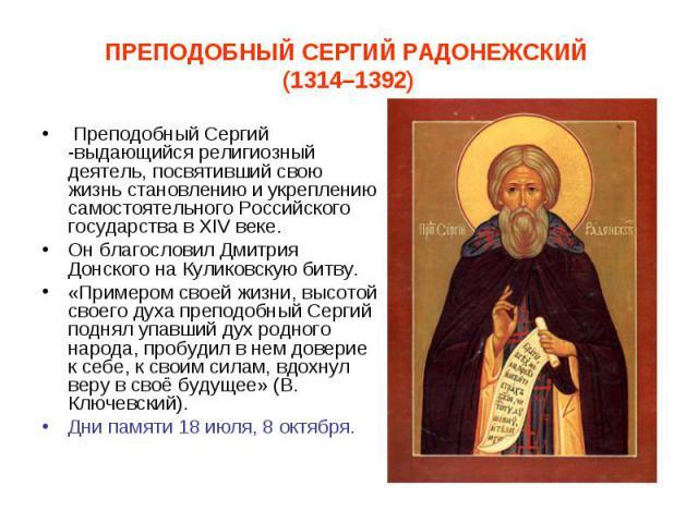 Преподобный Сергий -выдающийся религиозный деятель, посвятивший свою жизнь становлению и укреплению самостоятельного Российского государства в ХIV веке. Преподобный Сергий -выдающийся религиозный деятель, посвятивший свою жизнь становлению и укрепле…