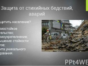 Защита от стихийных бедствий, аварий Как защитить население? сейсмостойкое строи
