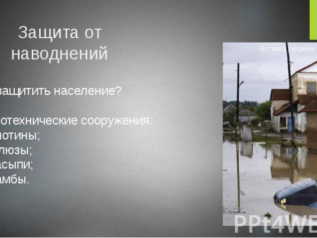 Защита от наводнений Как защитить население? Гидротехнические сооружения: 1) плотины; 2) шлюзы; 3) насыпи; 4) дамбы.