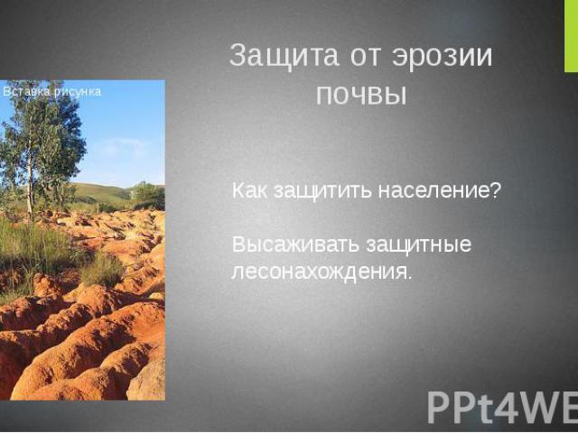 Защита от эрозии почвы Как защитить население? Высаживать защитные лесонахождения.