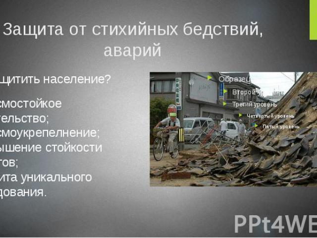 Защита от стихийных бедствий, аварий Как защитить население? сейсмостойкое строительство; сейсмоукрепелнение; повышение стойкости объектов; защита уникального оборудования.
