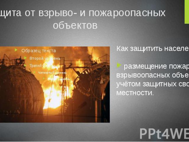 Защита от взрыво- и пожароопасных объектов Как защитить население? размещение пожаро- и взрывоопасных объектов с учётом защитных свойств местности.