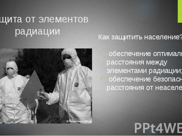 Защита от элементов радиации Как защитить население? обеспечение оптимального расстояния между элементами радиации; обеспечение безопасного расстояния от неаселения.