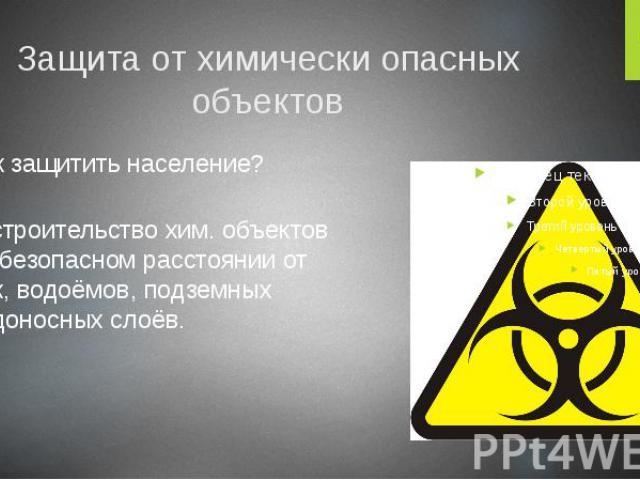 Защита от химически опасных объектов Как защитить население? строительство хим. объектов на безопасном расстоянии от рек, водоёмов, подземных водоносных слоёв.