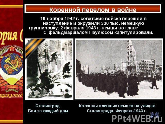 19 ноября 1942 г. советские войска перешли в наступление и окружили 330 тыс. немецкую группировку. 2 февраля 1943 г. немцы во главе с фельдмаршалом Паулюсом капитулировали. 19 ноября 1942 г. советские войска перешли в наступление и окружили 330 тыс.…
