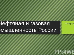 Нефтяная и газовая промышленность России Кондрашов Алексей 9 А класс