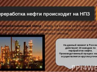 Переработка нефти происходит на НПЗ Нефтеперерабатывающий завод - завод, на кото