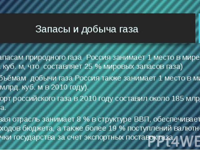 Запасы и добыча газа По запасам природного газа Россия занимает 1 место в мире( 48 трлн. куб. м, что составляет 25 % мировых запасов газа) По объёмам добычи газа Россия также занимает 1 место в мире (650 млрд. куб. м в 2010 году). Экспорт российског…