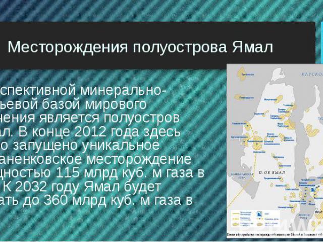 Месторождения полуострова Ямал Перспективной минерально-сырьевой базой мирового значения является полуостров Ямал. В конце 2012 года здесь было запущено уникальное Бованенковское месторождение мощностью 115 млрд куб. м газа в год. К 2032 году Ямал б…