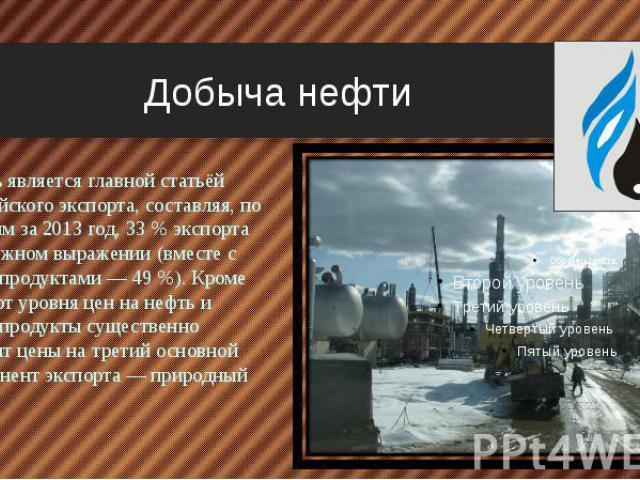 Добыча нефти Нефть является главной статьёй российского экспорта, составляя, по данным за 2013 год, 33 % экспорта в денежном выражении (вместе с нефтепродуктами — 49 %). Кроме того, от уровня цен на нефть и нефтепродукты существенно зависят цены на …