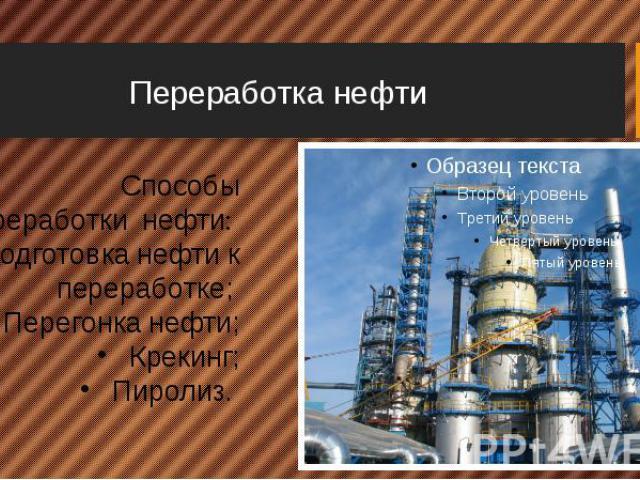Переработка нефти Способы переработки нефти: Подготовка нефти к переработке; Перегонка нефти; Крекинг; Пиролиз.