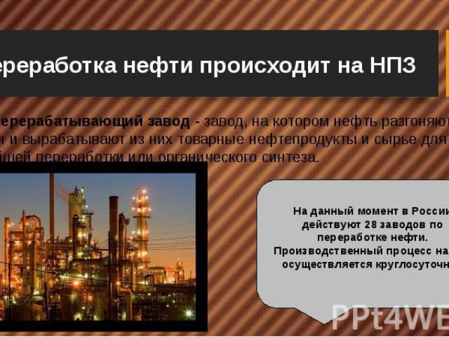 Переработка нефти происходит на НПЗ Нефтеперерабатывающий завод - завод, на котором нефть разгоняют на фракции и вырабатывают из них товарные нефтепродукты и сырье для дальнейшей переработки или органического синтеза.