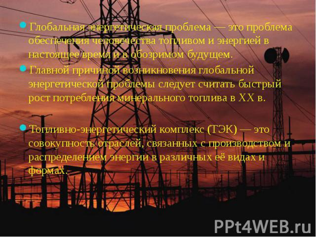 Глобальная энергетическая проблема — это проблема обеспечения человечества топливом и энергией в настоящее время и в обозримом будущем. Глобальная энергетическая проблема — это проблема обеспечения человечества топливом и энергией в настоящее время …
