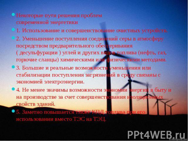 Некоторые пути решения проблем современной энергетики Некоторые пути решения проблем современной энергетики 1. Использование и совершенствование очистных устройств. 2. Уменьшение поступления соединений серы в атмосферу посредством предварительного о…