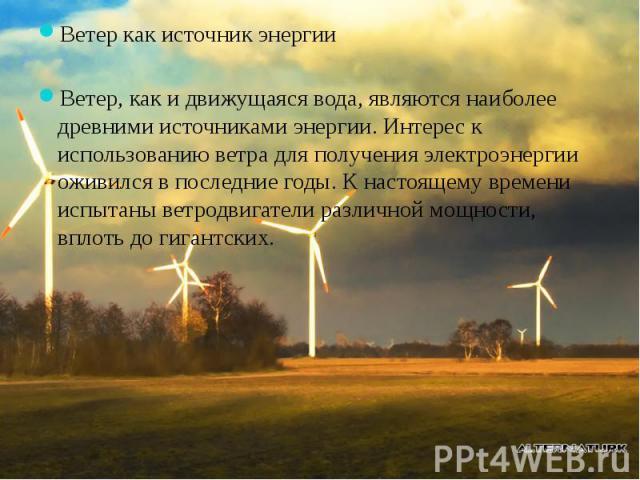 Ветер как источник энергии Ветер как источник энергии Ветер, как и движущаяся вода, являются наиболее древними источниками энергии. Интерес к использованию ветра для получения электроэнергии оживился в последние годы. К настоящему времени испытаны в…