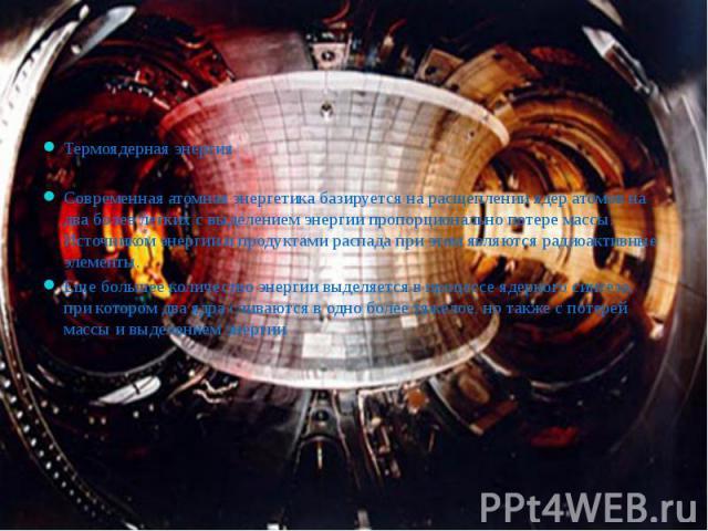 Термоядерная энергия Термоядерная энергия Современная атомная энергетика базируется на расщеплении ядер атомов на два более легких с выделением энергии пропорционально потере массы. Источником энергии и продуктами распада при этом являются радиоакти…