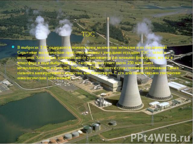 ТЭС ТЭС В выбросах ТЭС содержится значительное количество металлов и их соединений. Серьезные экологические проблемы связаны с твердыми отходами ТЭС - золой и шлаками. Хотя зола в основной массе улавливается различными фильтрами, все же в атмосферу …