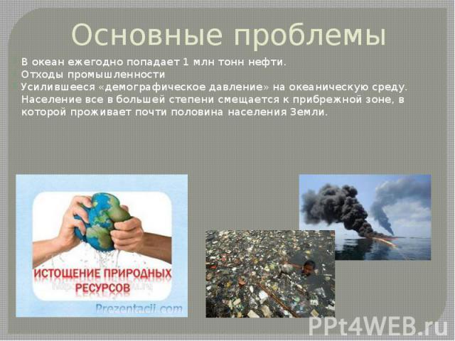 Основные проблемы В океан ежегодно попадает 1 млн тонн нефти. Отходы промышленности Усилившееся «демографическое давление» на океаническую среду. Население все в большей степени смещается к прибрежной зоне, в которой проживает почти половина населен…