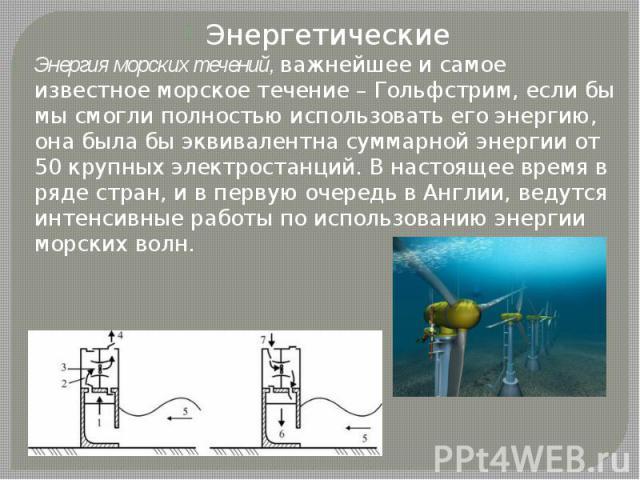 Энергетические Энергетические Энергия морских течений, важнейшее и самое известное морское течение – Гольфстрим, если бы мы смогли полностью использовать его энергию, она была бы эквивалентна суммарной энергии от 50 крупных электростанций. В настоящ…