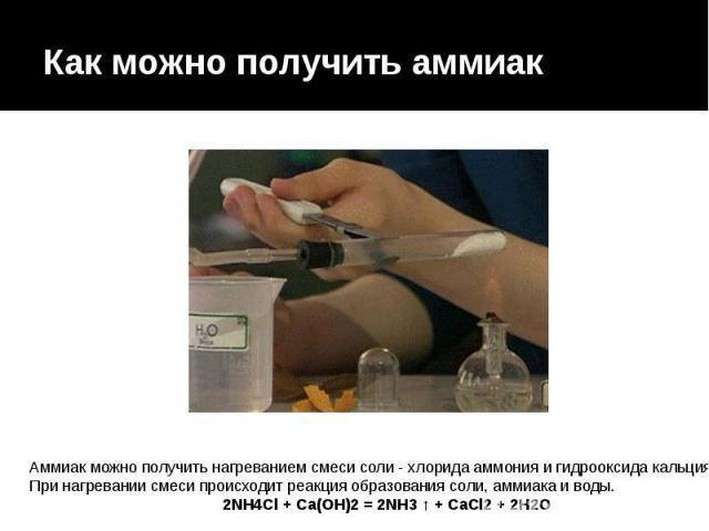 Как можно получить аммиак Аммиак можно получить нагреванием смеси соли  хлорида аммония и гидрооксида кальция. При нагревании смеси происходит реакция образования соли, аммиака и воды. 2NH4Cl + Ca(OH)2 = 2NH3 ↑ + CaCl2 + 2H2O
