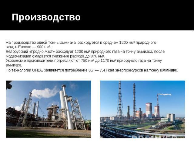 Производство На производство одной тонны аммиака расходуется в среднем 1200 нм³ природного газа, в Европе— 900 нм³. Белорусский «Гродно Азот» расходует 1200 нм³ природного газа на тонну аммиака, после модернизации ожидается снижение расхода до…